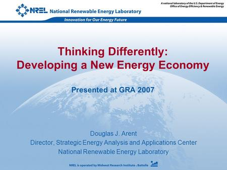 Douglas J. Arent Director, Strategic Energy Analysis and Applications Center National Renewable Energy Laboratory Thinking Differently: Developing a New.