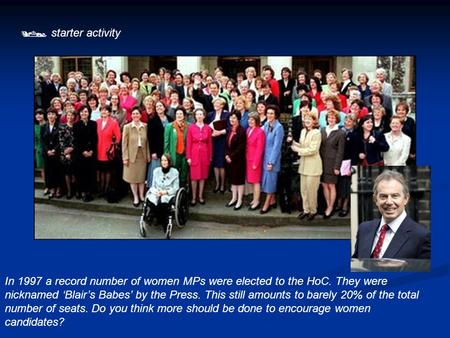  starter activity In 1997 a record number of women MPs were elected to the HoC. They were nicknamed 'Blair's Babes' by the Press. This still amounts to.