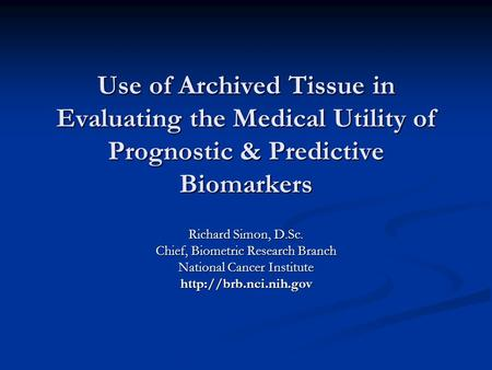 Use of Archived Tissue in Evaluating the Medical Utility of Prognostic & Predictive Biomarkers Richard Simon, D.Sc. Chief, Biometric Research Branch National.