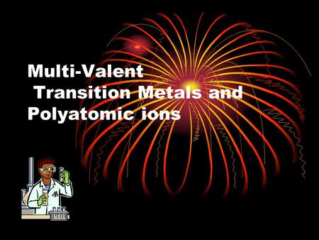 Multi-Valent Transition Metals and Polyatomic ions.