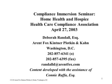1 Compliance Immersion Seminar: Home Health and Hospice Health Care Compliance Association April 27, 2003 Deborah Randall, Esq. Arent Fox Kintner Plotkin.