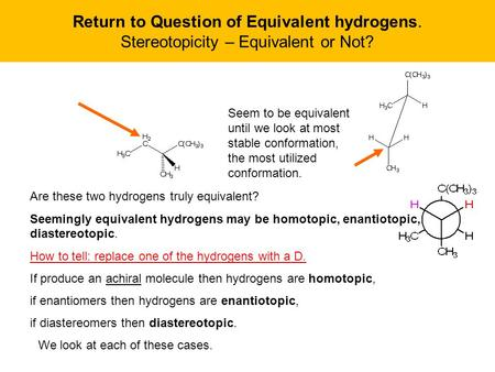 Return to Question of Equivalent hydrogens. Stereotopicity – Equivalent or Not? Are these two hydrogens truly equivalent? Seemingly equivalent hydrogens.
