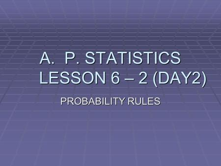 A.P. STATISTICS LESSON 6 – 2 (DAY2) PROBABILITY RULES.