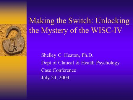 Making the Switch: Unlocking the Mystery of the WISC-IV Shelley C. Heaton, Ph.D. Dept of Clinical & Health Psychology Case Conference July 24, 2004.