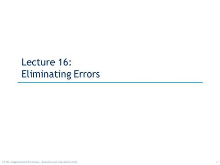1CS 338: Graphical User Interfaces. Dario Salvucci, Drexel University. Lecture 16: Eliminating Errors.