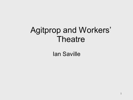1 Agitprop and Workers' Theatre Ian Saville. 2 Definitions: From Lenin (What is to be Done?) and Plekhanov Agitation: 1 idea to many – using emotional.