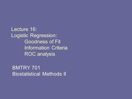 Lecture 16: Logistic Regression: Goodness of Fit Information Criteria ROC analysis BMTRY 701 Biostatistical Methods II.