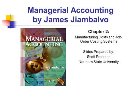 Managerial Accounting by James Jiambalvo Chapter 2: Manufacturing Costs and Job- Order Costing Systems Slides Prepared by: Scott Peterson Northern State.