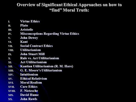 "Overview of Significant Ethical Approaches on how to ""find"" Moral Truth: I. Virtue Ethics II. Plato III. Aristotle IV. Misconceptions Regarding Virtue."
