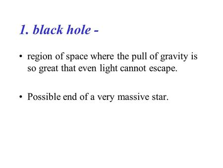 1. black hole - region of space where the pull of gravity is so great that even light cannot escape. Possible end of a very massive star.