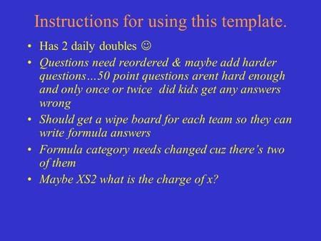 Instructions for using this template. Has 2 daily doubles Questions need reordered & maybe add harder questions…50 point questions arent hard enough and.