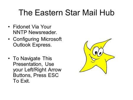 The Eastern Star Mail Hub Fidonet Via Your NNTP Newsreader. Configuring Microsoft Outlook Express. To Navigate This Presentation, Use your Left/Right Arrow.
