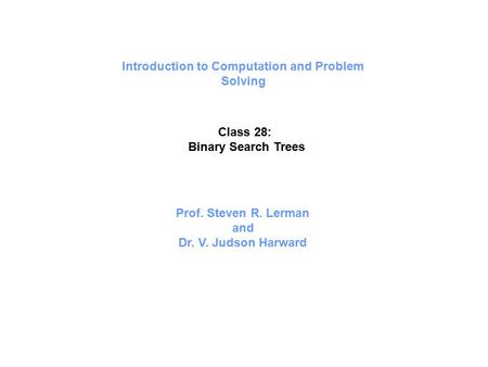 Introduction to Computation and Problem Solving Class 28: Binary Search Trees Prof. Steven R. Lerman and Dr. V. Judson Harward.