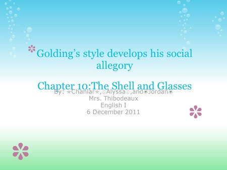Golding's style develops his social allegory Chapter 10:The Shell and Glasses By: ✯ Chanlar ✯, ☮ Alyssa ☮,and ❀ Jordan ❀ Mrs. Thibodeaux English I 6 December.