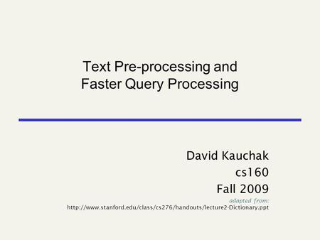 Text Pre-processing and Faster Query Processing David Kauchak cs160 Fall 2009 adapted from: