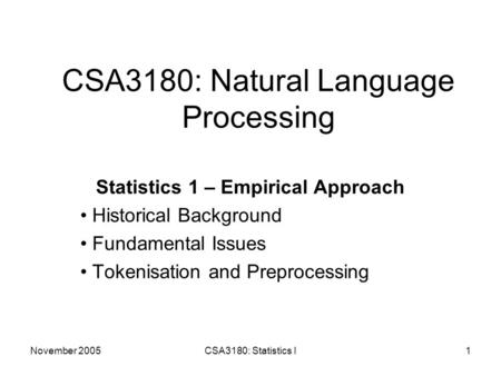 November 2005CSA3180: Statistics I1 CSA3180: Natural Language Processing Statistics 1 – Empirical Approach Historical Background Fundamental Issues Tokenisation.