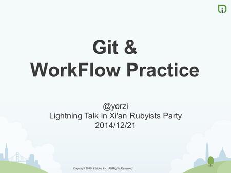 Copyright 2010, Intridea Inc. All Rights Reserved. Git & WorkFlow Lightning Talk in Xi'an Rubyists Party 2014/12/21.