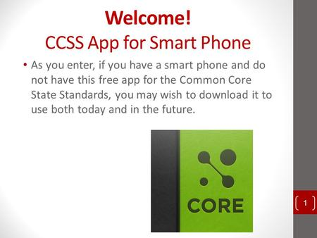 Welcome! CCSS App for Smart Phone As you enter, if you have a smart phone and do not have this free app for the Common Core State Standards, you may wish.