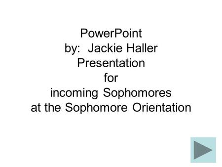PowerPoint by: Jackie Haller Presentation for incoming Sophomores at the Sophomore Orientation.
