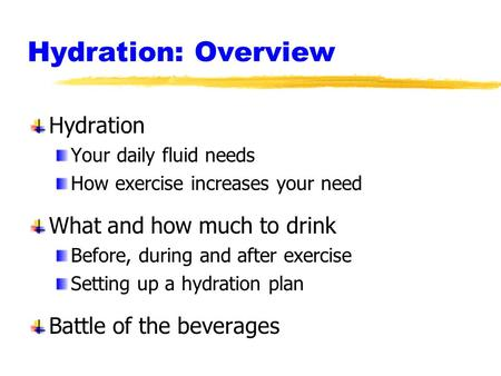 Hydration: Overview Hydration Your daily fluid needs How exercise increases your need What and how much to drink Before, during and after exercise Setting.