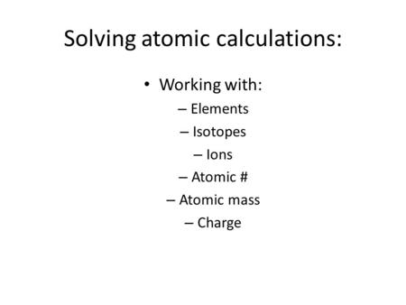 Solving atomic calculations: Working with: – Elements – Isotopes – Ions – Atomic # – Atomic mass – Charge.