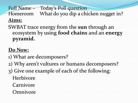 Full Name – Today's Poll question Homeroom What do you dip a chicken nugget in? Aims: SWBAT trace energy from the sun through an ecosystem by using food.