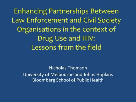 Enhancing Partnerships Between Law Enforcement and Civil Society Organisations in the context of Drug Use and HIV: Lessons from the field Nicholas Thomson.