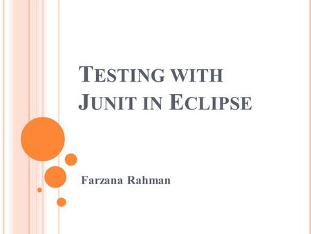 T ESTING WITH J UNIT IN E CLIPSE Farzana Rahman. I NTRODUCTION The class that you will want to test is created first so that Eclipse will be able to find.