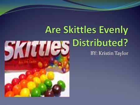 BY: Kristin Taylor. Introduction & Research Question  Question- Are the flavors in a 2.17 oz. bag of original Skittles evenly distributed?  Population.