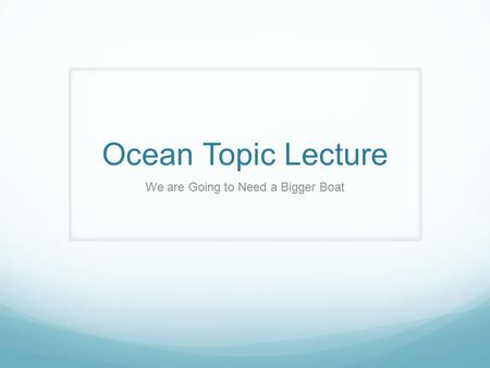 Ocean Topic Lecture We are Going to Need a Bigger Boat.
