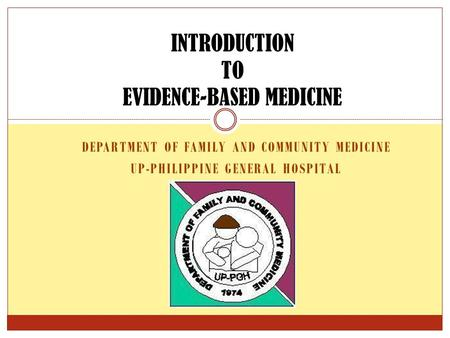 DEPARTMENT OF FAMILY AND COMMUNITY MEDICINE UP-PHILIPPINE GENERAL HOSPITAL INTRODUCTION TO EVIDENCE-BASED MEDICINE.
