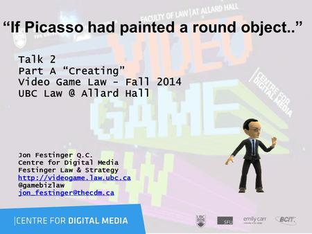 """If Picasso had painted a round object.."" Talk 2 Part A ""Creating"" Video Game Law - Fall 2014 UBC Allard Hall Jon Festinger Q.C. Centre for Digital."