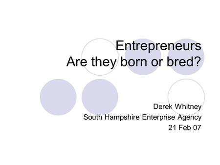 Entrepreneurs Are they born or bred? Derek Whitney South Hampshire Enterprise Agency 21 Feb 07.