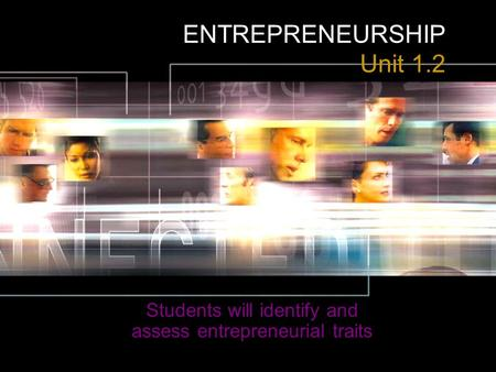 ENTREPRENEURSHIP Unit 1.2 Students will identify and assess entrepreneurial traits.
