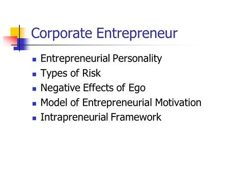 Corporate Entrepreneur Entrepreneurial Personality Types of Risk Negative Effects of Ego Model of Entrepreneurial Motivation Intrapreneurial Framework.