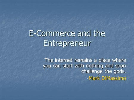 E-Commerce and the Entrepreneur The internet remains a place where you can start with nothing and soon challenge the gods. -Mark DiMassimo.