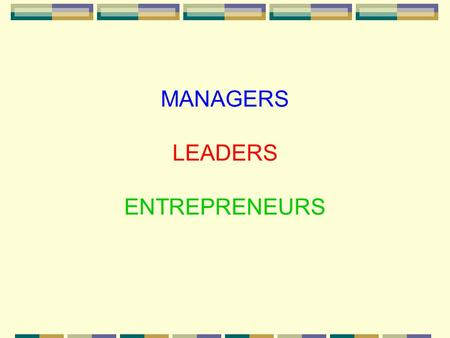 MANAGERS LEADERS ENTREPRENEURS. MANAGERS ENTREPRENEURS LEADERS.