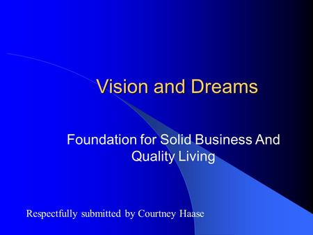 Vision and Dreams Foundation for Solid Business And Quality Living Respectfully submitted by Courtney Haase.