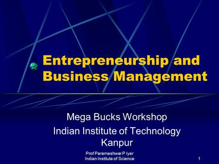 Prof Parameshwar P Iyer Indian Institute of Science1 Entrepreneurship and Business Management Mega Bucks Workshop Indian Institute of Technology Kanpur.