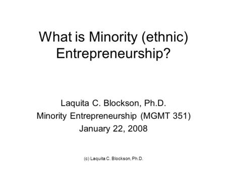 (c) Laquita C. Blockson, Ph.D. What is Minority (ethnic) Entrepreneurship? Laquita C. Blockson, Ph.D. Minority Entrepreneurship (MGMT 351) January 22,