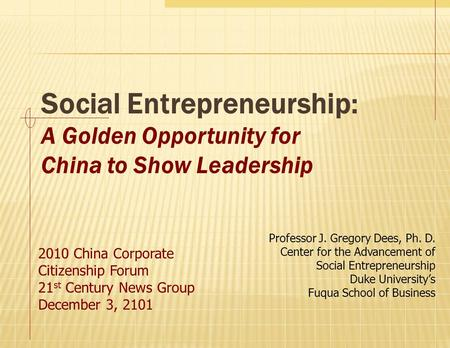 Social Entrepreneurship: A Golden Opportunity for China to Show Leadership 2010 China Corporate Citizenship Forum 21 st Century News Group December 3,