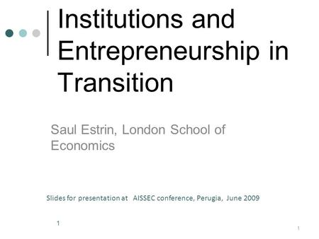 Institutions and Entrepreneurship <strong>in</strong> Transition Saul Estrin, London School <strong>of</strong> <strong>Economics</strong> 1 Slides for presentation at AISSEC conference, Perugia, June 2009.
