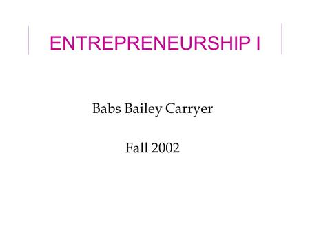 ENTREPRENEURSHIP I Babs Bailey Carryer Fall 2002.