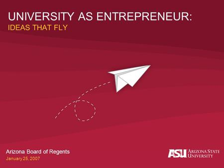 UNIVERSITY AS ENTREPRENEUR: IDEAS THAT FLY Arizona Board of Regents January 25, 2007.