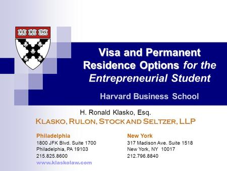 Visa and Permanent Residence Options Visa and Permanent Residence Options for the Entrepreneurial Student Harvard Business School H. Ronald Klasko, Esq.