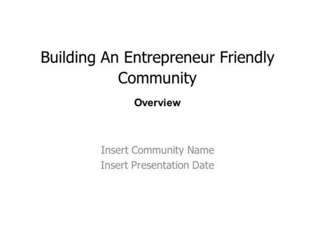 Building An Entrepreneur <strong>Friendly</strong> Community Insert Community Name Insert Presentation Date Overview.