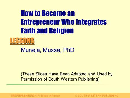 LESSONS ENTREPRENEURSHIP: Ideas in Action© SOUTH-WESTERN PUBLISHING Muneja, Mussa, PhD (These Slides Have Been Adapted and Used by Permission of South.