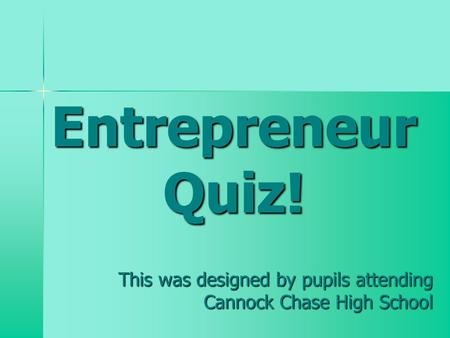 Entrepreneur Quiz! This was designed by pupils attending Cannock Chase High School.