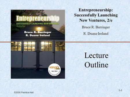 ©2008 Prentice Hall 1-1 Lecture Outline Entrepreneurship: Successfully Launching New Ventures, 2/e Bruce R. Barringer R. Duane Ireland.