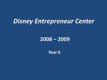 Disney Entrepreneur Center 2008 – 2009 Year 6. Inception - 2003 The Post 9/11 Economy 90.5% of all Orange County businesses have fewer than 10 employees.